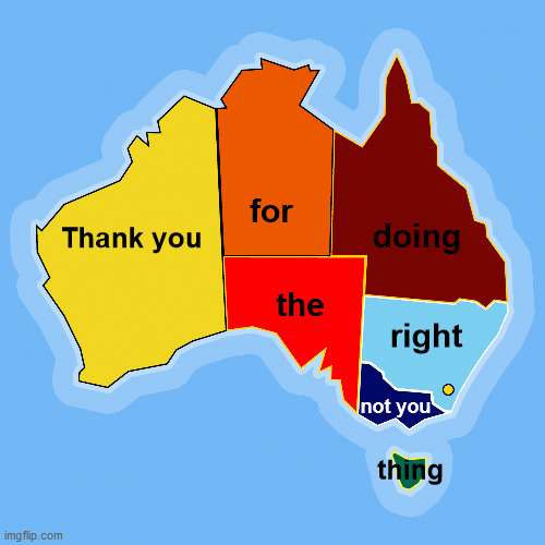 COVID-19 Safe - Thank You Australia Map |  for; doing; Thank you; the; right; not you; thing | image tagged in australia,map,state colors,meanwhile in australia,aussie,covid-19 | made w/ Imgflip meme maker
