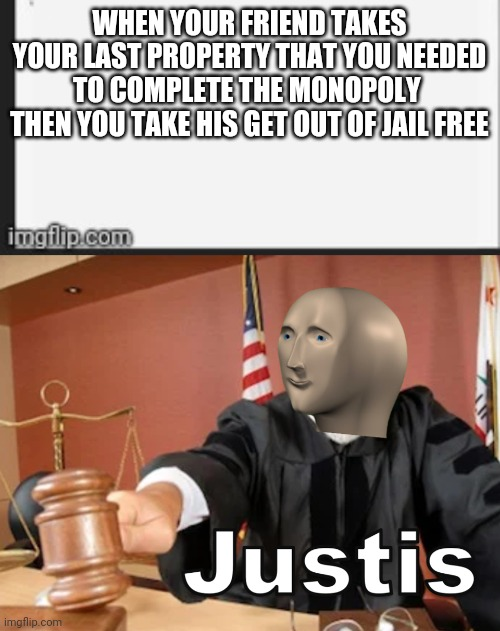 WHEN YOUR FRIEND TAKES YOUR LAST PROPERTY THAT YOU NEEDED TO COMPLETE THE MONOPOLY  THEN YOU TAKE HIS GET OUT OF JAIL FREE | image tagged in meme man justis,monopoly | made w/ Imgflip meme maker
