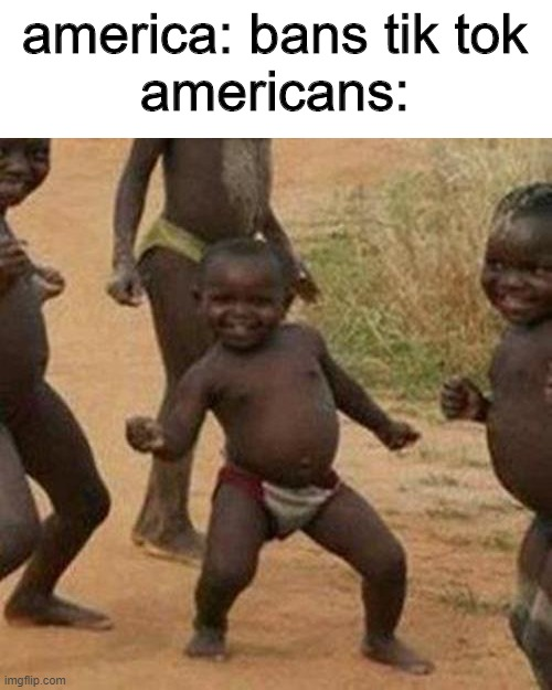 Third World Success Kid |  america: bans tik tok americans: | image tagged in memes,third world success kid | made w/ Imgflip meme maker