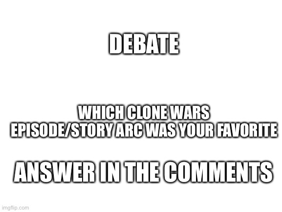 blank white template |  DEBATE; WHICH CLONE WARS EPISODE/STORY ARC WAS YOUR FAVORITE; ANSWER IN THE COMMENTS | image tagged in blank white template | made w/ Imgflip meme maker