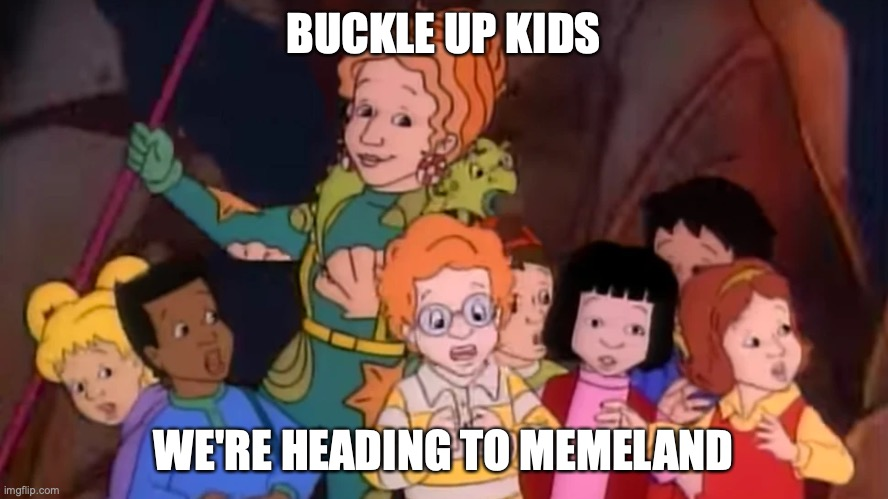 Miss Frizzle and Class | BUCKLE UP KIDS WE'RE HEADING TO MEMELAND | image tagged in miss frizzle and class | made w/ Imgflip meme maker