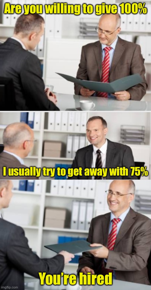 Interviewing for an Insurance Claims Adjuster position |  Are you willing to give 100%; I usually try to get away with 75%; You're hired | image tagged in insurance,job interview | made w/ Imgflip meme maker