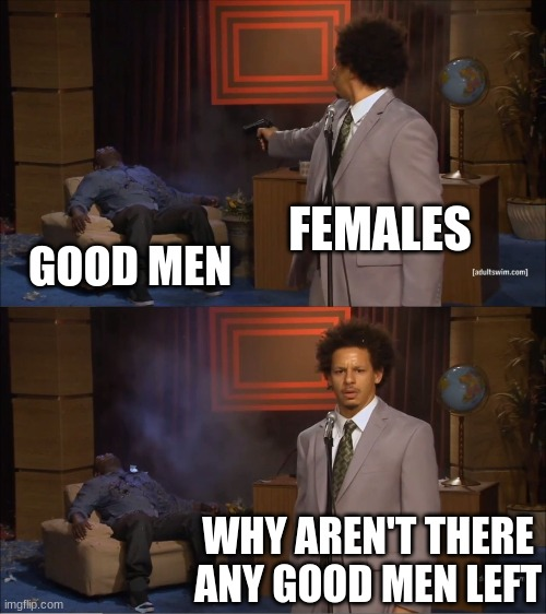 Who Killed Hannibal Meme |  FEMALES; GOOD MEN; WHY AREN'T THERE ANY GOOD MEN LEFT | image tagged in memes,who killed hannibal | made w/ Imgflip meme maker