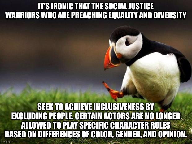 Cancel Culture is not all that inclusive |  IT'S IRONIC THAT THE SOCIAL JUSTICE WARRIORS WHO ARE PREACHING EQUALITY AND DIVERSITY; SEEK TO ACHIEVE INCLUSIVENESS BY EXCLUDING PEOPLE. CERTAIN ACTORS ARE NO LONGER ALLOWED TO PLAY SPECIFIC CHARACTER ROLES BASED ON DIFFERENCES OF COLOR, GENDER, AND OPINION. | image tagged in memes,unpopular opinion puffin,triggered,gender,color,social justice warrior | made w/ Imgflip meme maker
