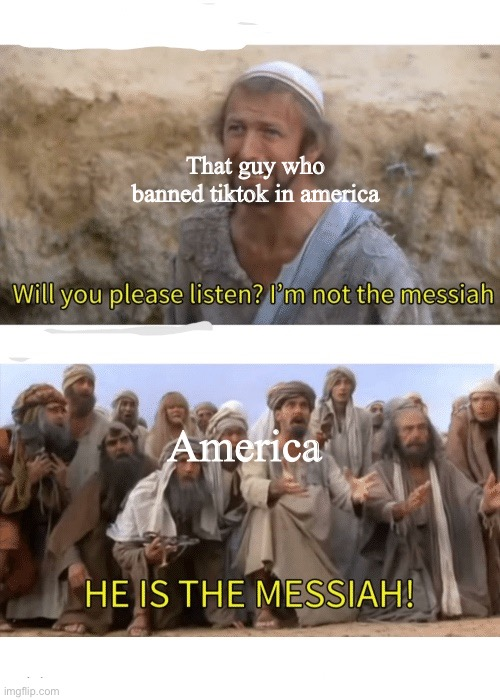 Your messiah has come |  That guy who banned tiktok in america; America | image tagged in he is the messiah,tiktok,banned | made w/ Imgflip meme maker
