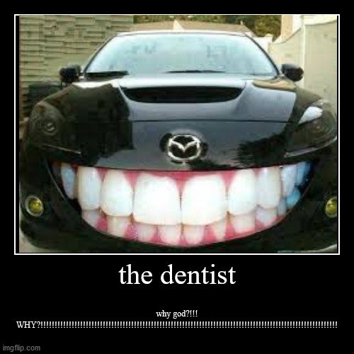 going to the dentist | the dentist | why god?!!! WHY?!!!!!!!!!!!!!!!!!!!!!!!!!!!!!!!!!!!!!!!!!!!!!!!!!!!!!!!!!!!!!!!!!!!!!!!!!!!!!!!!!!!!!!!!!!!!!!!!!!!!!!!!! | image tagged in funny,demotivationals | made w/ Imgflip demotivational maker
