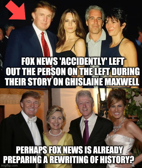 Fox news is the CNN of the right-wing |  FOX NEWS 'ACCIDENTLY' LEFT OUT THE PERSON ON THE LEFT DURING THEIR STORY ON GHISLAINE MAXWELL; PERHAPS FOX NEWS IS ALREADY PREPARING A REWRITING OF HISTORY? | image tagged in memes,donald trump,jeffrey epstein,the clintons,fox news,the lowest scum in history | made w/ Imgflip meme maker