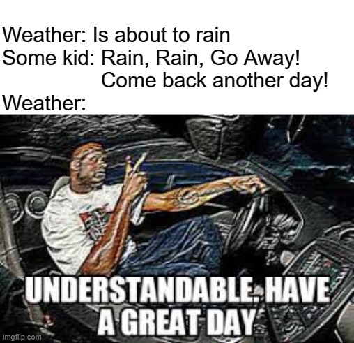 Rain song |  Weather: Is about to rain Some kid: Rain, Rain, Go Away!                   Come back another day! Weather: | image tagged in understandable have a great day,kids today,memes,funny,weather | made w/ Imgflip meme maker