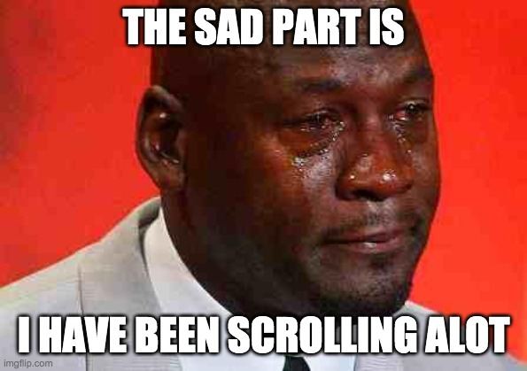 crying michael jordan | THE SAD PART IS I HAVE BEEN SCROLLING ALOT | image tagged in crying michael jordan | made w/ Imgflip meme maker