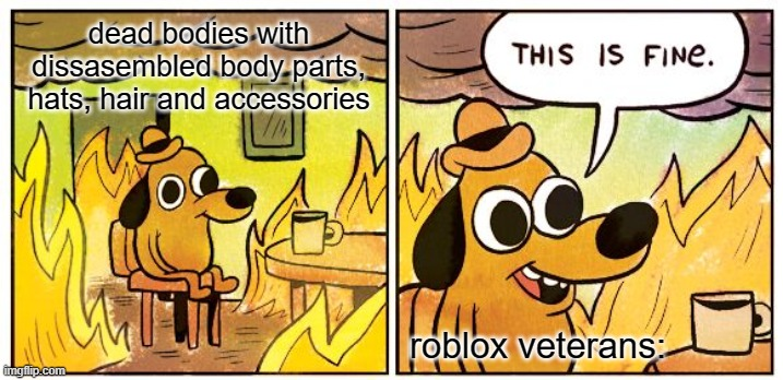 Dead Bodies |  dead bodies with dissasembled body parts, hats, hair and accessories; roblox veterans: | image tagged in memes,this is fine,dead,dead bodies,roblox,roblox meme | made w/ Imgflip meme maker