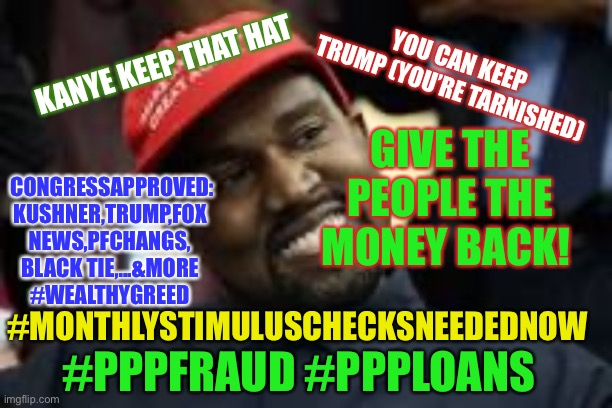 #WealthyGreed |  YOU CAN KEEP TRUMP (YOU'RE TARNISHED); KANYE KEEP THAT HAT; GIVE THE PEOPLE THE MONEY BACK! CONGRESSAPPROVED: KUSHNER,TRUMP,FOX NEWS,PFCHANGS, BLACK TIE,...&MORE #WEALTHYGREED; #MONTHLYSTIMULUSCHECKSNEEDEDNOW; #PPPFRAUD #PPPLOANS | image tagged in kanye west,donald trump,jared kushner,congress,greed,memes | made w/ Imgflip meme maker