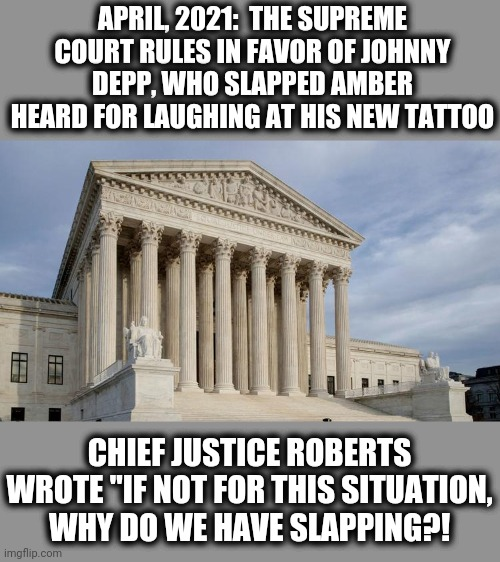"Got to be more careful... |  APRIL, 2021:  THE SUPREME COURT RULES IN FAVOR OF JOHNNY DEPP, WHO SLAPPED AMBER HEARD FOR LAUGHING AT HIS NEW TATTOO; CHIEF JUSTICE ROBERTS WROTE ""IF NOT FOR THIS SITUATION, WHY DO WE HAVE SLAPPING?! 