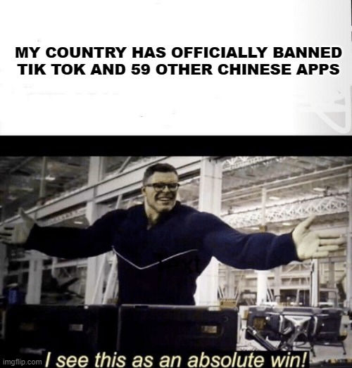 I see this as an absolute win | MY COUNTRY HAS OFFICIALLY BANNED TIK TOK AND 59 OTHER CHINESE APPS | image tagged in i see this as an absolute win | made w/ Imgflip meme maker