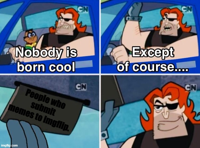 Nobody is born cool |  People who  submit memes to imgflip. | image tagged in nobody is born cool,memes | made w/ Imgflip meme maker