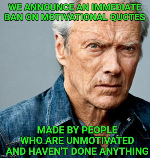 Clint Eastwood |  WE ANNOUNCE AN IMMEDIATE BAN ON MOTIVATIONAL QUOTES; MADE BY PEOPLE WHO ARE UNMOTIVATED AND HAVEN'T DONE ANYTHING | image tagged in clint eastwood,motivational,motivation | made w/ Imgflip meme maker