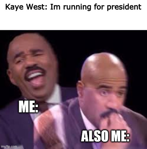 My actual reaction |  Kaye West: Im running for president; ME:; ALSO ME: | image tagged in steve harvy,kanye,west,president | made w/ Imgflip meme maker