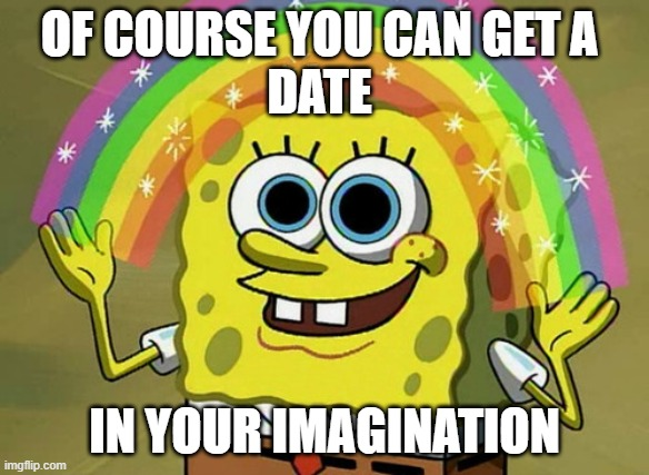 Imagination Spongebob |  OF COURSE YOU CAN GET A  DATE; IN YOUR IMAGINATION | image tagged in memes,imagination spongebob | made w/ Imgflip meme maker