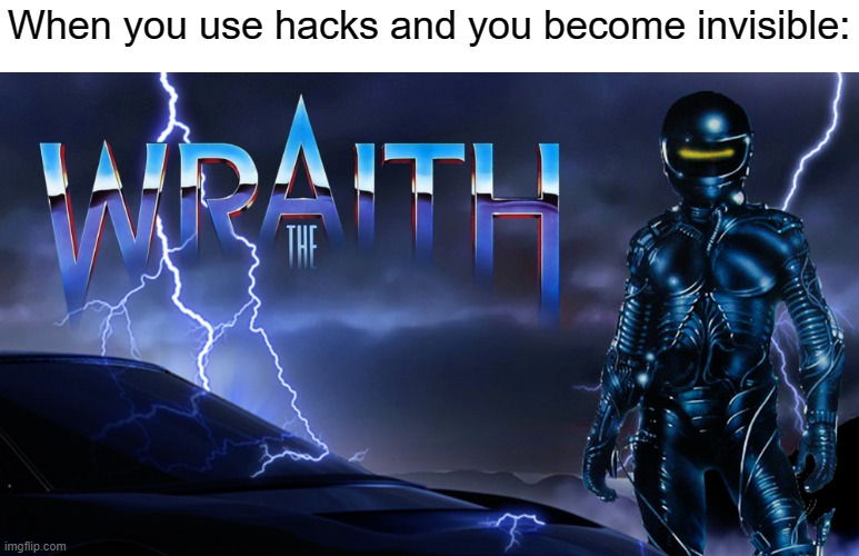 When you use hacks and you become invisible: | image tagged in hacks,cheating,memes,the wraith,movie memes | made w/ Imgflip meme maker