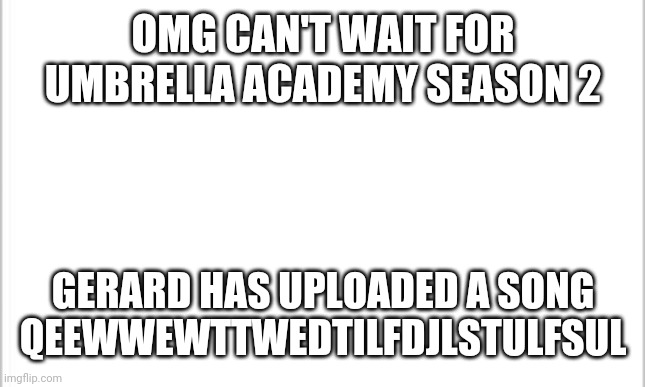 Skrylusruotsuorsorysora6i |  OMG CAN'T WAIT FOR UMBRELLA ACADEMY SEASON 2; GERARD HAS UPLOADED A SONG QEEWWEWTTWEDTILFDJLSTULFSUL | image tagged in white background,umbrella academy,gerard way,new song,emo,can't wait | made w/ Imgflip meme maker
