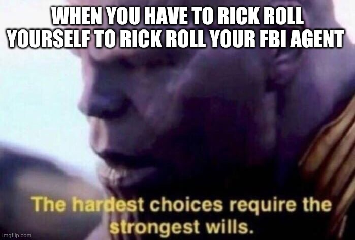 The hardest choices require the strongest wills |  WHEN YOU HAVE TO RICK ROLL YOURSELF TO RICK ROLL YOUR FBI AGENT | image tagged in the hardest choices require the strongest wills | made w/ Imgflip meme maker