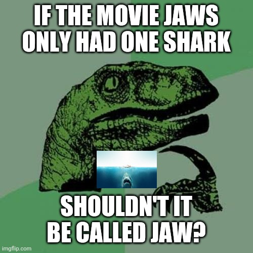 Singular? Plural? Who cares? |  IF THE MOVIE JAWS ONLY HAD ONE SHARK; SHOULDN'T IT BE CALLED JAW? | image tagged in memes,philosoraptor,jaws | made w/ Imgflip meme maker