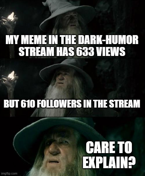 Confused Gandalf |  MY MEME IN THE DARK-HUMOR STREAM HAS 633 VIEWS; BUT 610 FOLLOWERS IN THE STREAM; CARE TO EXPLAIN? | image tagged in memes,confused gandalf | made w/ Imgflip meme maker
