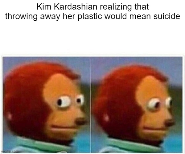 Monkey Puppet |  Kim Kardashian realizing that throwing away her plastic would mean suicide | image tagged in memes,monkey puppet,kim kardashian,funny memes,dank memes,lol | made w/ Imgflip meme maker