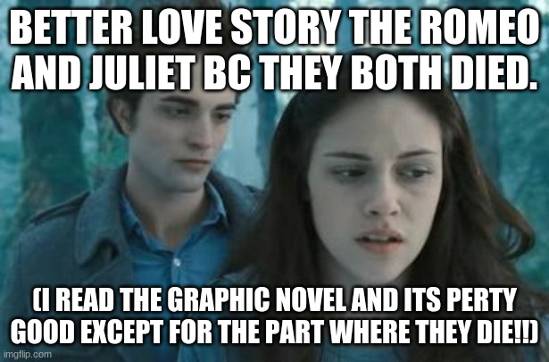 i dont think im wrong. i have nothing against Romeo and Juliet tho. just saying |  BETTER LOVE STORY THE ROMEO AND JULIET BC THEY BOTH DIED. (I READ THE GRAPHIC NOVEL AND ITS PERTY GOOD EXCEPT FOR THE PART WHERE THEY DIE!!) | image tagged in twilight | made w/ Imgflip meme maker