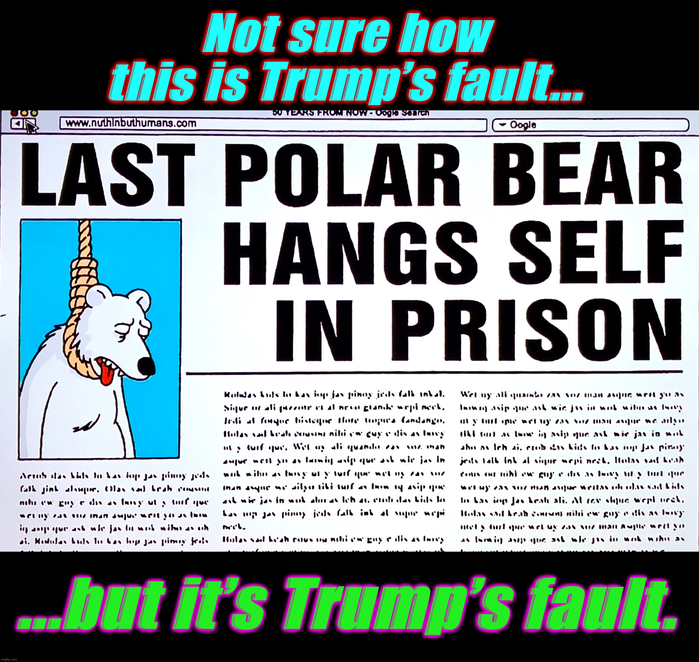 News of the World |  Not sure how this is Trump's fault... ...but it's Trump's fault. | image tagged in fake news,memes,polar bear,polar bears,climate change,donald trump | made w/ Imgflip meme maker