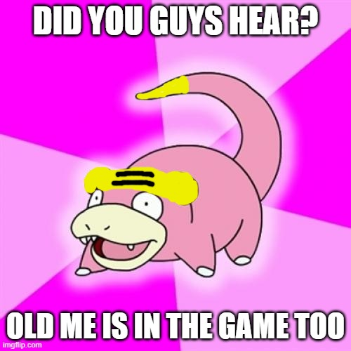 Old slowpoke is in the game too |  DID YOU GUYS HEAR? OLD ME IS IN THE GAME TOO | image tagged in memes,galarian-slowpoke,pokemon | made w/ Imgflip meme maker