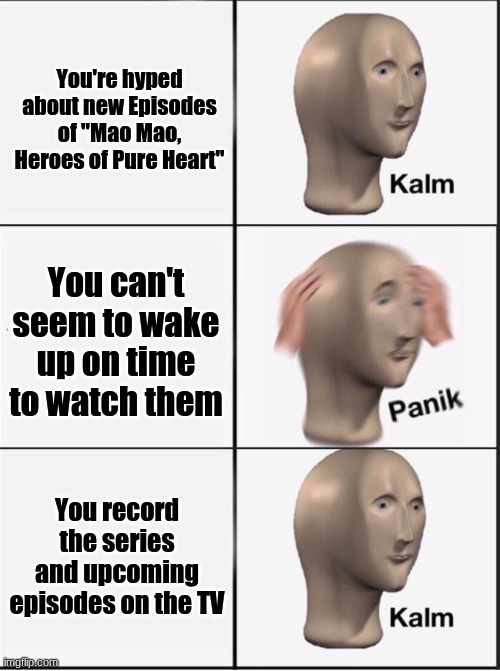 "based on a (slightly) true story |  You're hyped about new Episodes of ""Mao Mao, Heroes of Pure Heart""; You can't seem to wake up on time to watch them; You record the series and upcoming episodes on the TV 