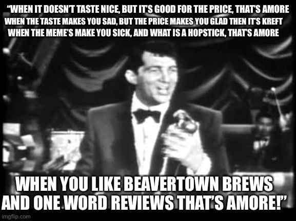 "Dean on beer |  ""WHEN IT DOESN'T TASTE NICE, BUT IT'S GOOD FOR THE PRICE, THAT'S AMORE; WHEN THE TASTE MAKES YOU SAD, BUT THE PRICE MAKES YOU GLAD THEN IT'S KREFT; WHEN THE MEME'S MAKE YOU SICK, AND WHAT IS A HOPSTICK, THAT'S AMORE; WHEN YOU LIKE BEAVERTOWN BREWS AND ONE WORD REVIEWS THAT'S AMORE!"" 