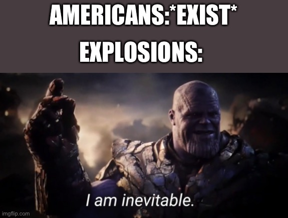 I am inevitable |  AMERICANS:*EXIST*; EXPLOSIONS: | image tagged in i am inevitable | made w/ Imgflip meme maker