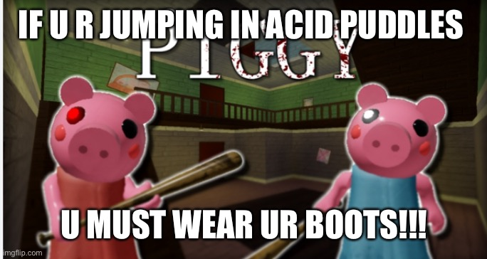 piggy |  IF U R JUMPING IN ACID PUDDLES; U MUST WEAR UR BOOTS!!! | image tagged in piggy | made w/ Imgflip meme maker