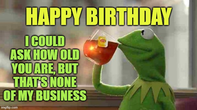 happy birthday |  I COULD ASK HOW OLD YOU ARE, BUT THAT'S NONE OF MY BUSINESS; HAPPY BIRTHDAY | image tagged in kermit sipping tea,happy birthday,birthday | made w/ Imgflip meme maker