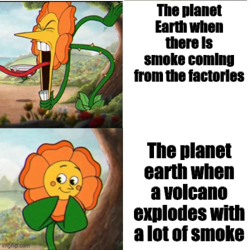 Cuphead Flower |  The planet Earth when there is smoke coming from the factories; The planet earth when a volcano explodes with a lot of smoke | image tagged in cuphead flower | made w/ Imgflip meme maker