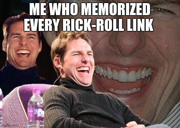 Tom Cruise laugh | ME WHO MEMORIZED EVERY RICK-ROLL LINK | image tagged in tom cruise laugh | made w/ Imgflip meme maker
