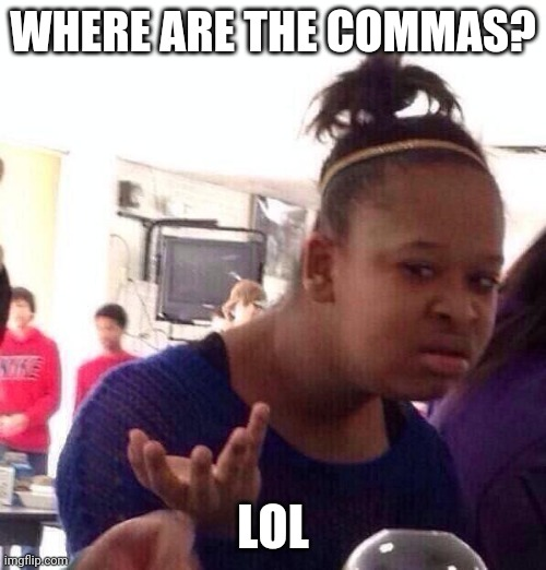 Black Girl Wat Meme | WHERE ARE THE COMMAS? LOL | image tagged in memes,black girl wat | made w/ Imgflip meme maker