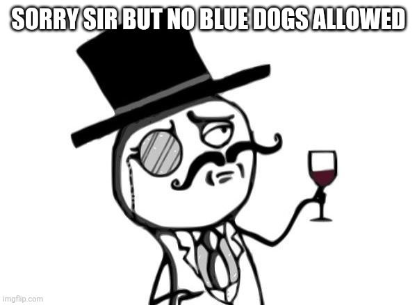 Like a Sir | SORRY SIR BUT NO BLUE DOGS ALLOWED | image tagged in like a sir | made w/ Imgflip meme maker