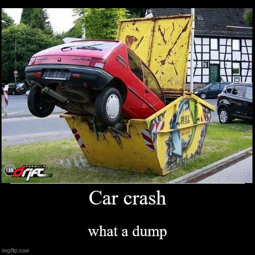 dumping a car in a dumpster | Car crash | what a dump | image tagged in funny,demotivationals,dumpster,car,car crash,funny car crash | made w/ Imgflip demotivational maker