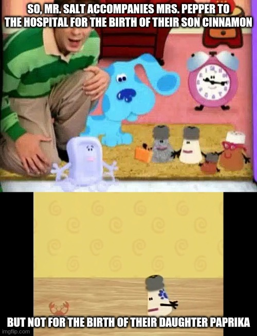 Maybe I'm overlooking something, I don't know. |  SO, MR. SALT ACCOMPANIES MRS. PEPPER TO THE HOSPITAL FOR THE BIRTH OF THEIR SON CINNAMON; BUT NOT FOR THE BIRTH OF THEIR DAUGHTER PAPRIKA | image tagged in memes,throwback thursday,blue's clues,nick jr,nickelodeon | made w/ Imgflip meme maker