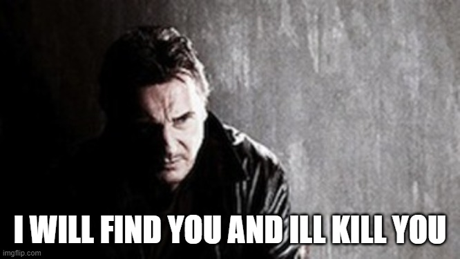 I Will Find You And Kill You Meme | I WILL FIND YOU AND ILL KILL YOU | image tagged in memes,i will find you and kill you | made w/ Imgflip meme maker