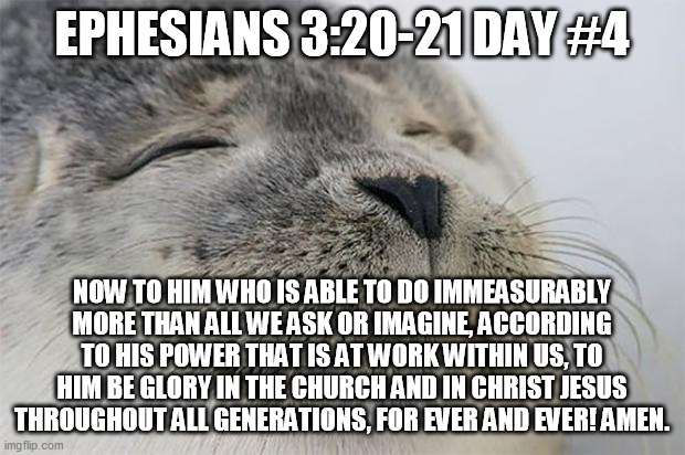 Satisfied Seal |  EPHESIANS 3:20-21 DAY #4; NOW TO HIM WHO IS ABLE TO DO IMMEASURABLY MORE THAN ALL WE ASK OR IMAGINE, ACCORDING TO HIS POWER THAT IS AT WORK WITHIN US, TO HIM BE GLORY IN THE CHURCH AND IN CHRIST JESUS THROUGHOUT ALL GENERATIONS, FOR EVER AND EVER! AMEN. | image tagged in memes,satisfied seal | made w/ Imgflip meme maker