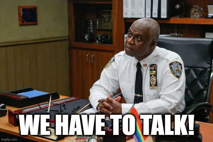 We have to talk! |  WE HAVE TO TALK! | image tagged in brooklyn nine nine,raymond holt,talk,serious,trouble | made w/ Imgflip meme maker
