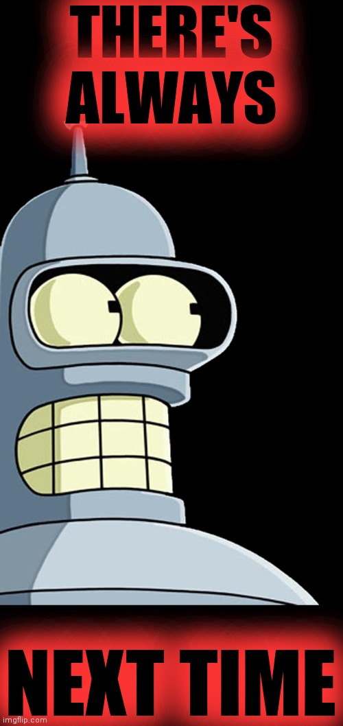 Bender sticker | THERE'S ALWAYS NEXT TIME | image tagged in bender sticker | made w/ Imgflip meme maker
