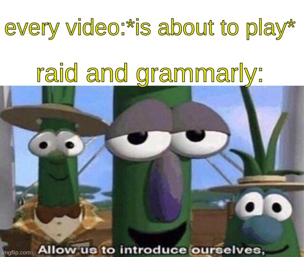 every video:*is about to play*; raid and grammarly: | image tagged in allow us to introduce ourselves,funny | made w/ Imgflip meme maker