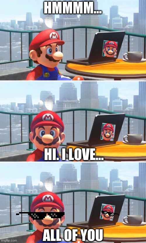 Mario looks at computer |  HMMMM... HI. I LOVE... ALL OF YOU | image tagged in mario looks at computer | made w/ Imgflip meme maker