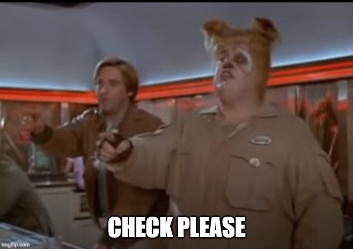 Check Please |  CHECK PLEASE | image tagged in i'm outta here,nope,spaceballs,no way,done | made w/ Imgflip meme maker