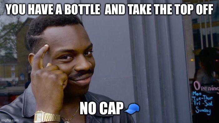 Roll Safe Think About It |  YOU HAVE A BOTTLE  AND TAKE THE TOP OFF; NO CAP🧢 | image tagged in memes,roll safe think about it | made w/ Imgflip meme maker