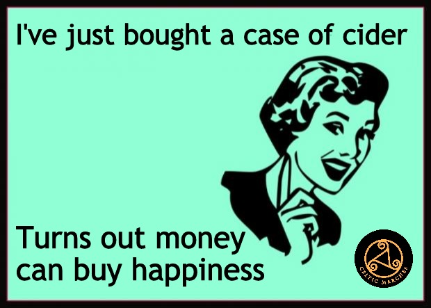 Celtic Marches = Happiness |  I've just bought a case of cider; Turns out money can buy happiness | image tagged in ecard,money,happiness,buy,you can do it,so true memes | made w/ Imgflip meme maker